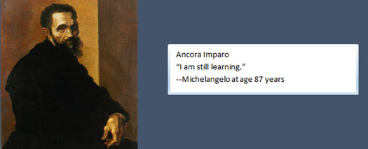 Ancora Imparo, I am still learning. -- Michelangelo at age 87 years